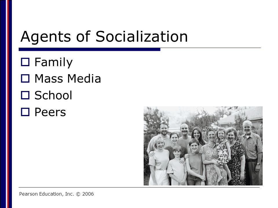 Pearson Education, Inc. © 2006 Agents of Socialization  Family  Mass Media  School  Peers