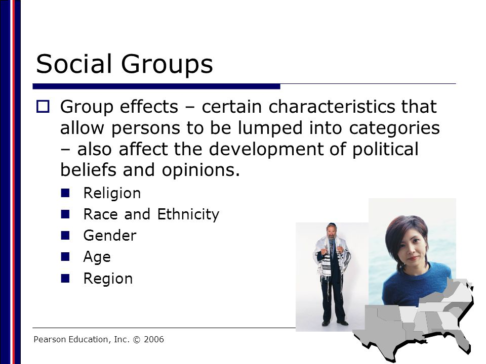 Pearson Education, Inc. © 2006 Social Groups  Group effects – certain characteristics that allow persons to be lumped into categories – also affect t
