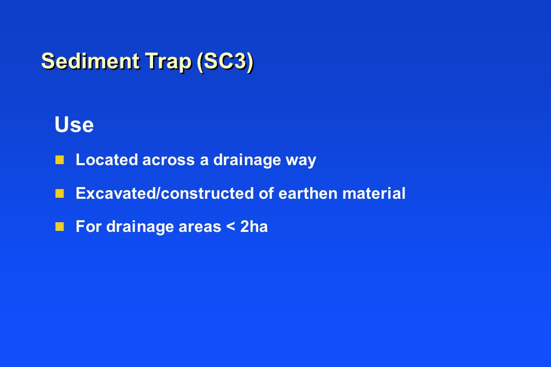 Use n Located across a drainage way n Excavated/constructed of earthen material n For drainage areas < 2ha Sediment Trap (SC3)