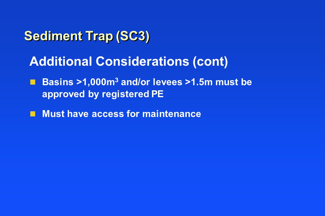 Sediment Trap (SC3) Additional Considerations (cont) n Basins >1,000m 3 and/or levees >1.5m must be approved by registered PE n Must have access for m