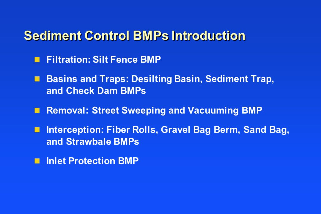 Sediment Control BMPs Introduction n Filtration: Silt Fence BMP n Basins and Traps: Desilting Basin, Sediment Trap, and Check Dam BMPs n Removal: Stre