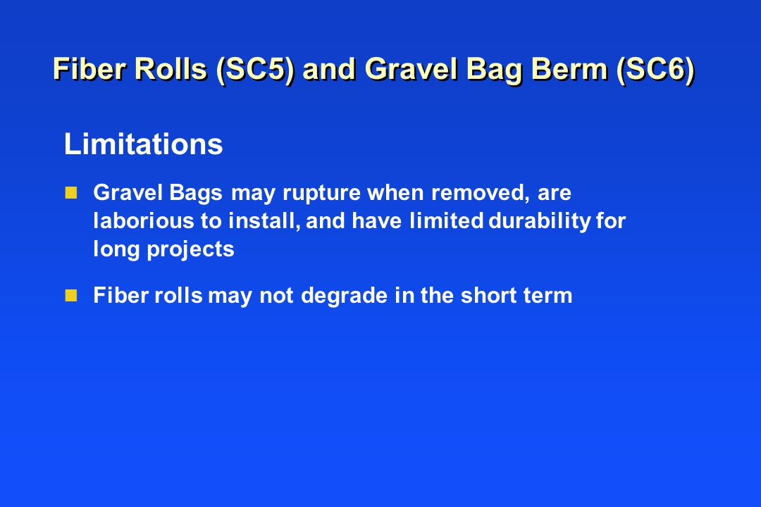 Fiber Rolls (SC5) and Gravel Bag Berm (SC6) Limitations n Gravel Bags may rupture when removed, are laborious to install, and have limited durability for long projects n Fiber rolls may not degrade in the short term