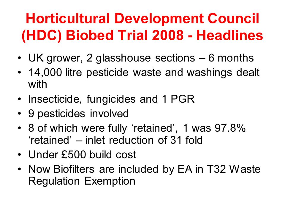 Horticultural Development Council (HDC) Biobed Trial 2008 - Headlines UK grower, 2 glasshouse sections – 6 months 14,000 litre pesticide waste and washings dealt with Insecticide, fungicides and 1 PGR 9 pesticides involved 8 of which were fully 'retained', 1 was 97.8% 'retained' – inlet reduction of 31 fold Under £500 build cost Now Biofilters are included by EA in T32 Waste Regulation Exemption