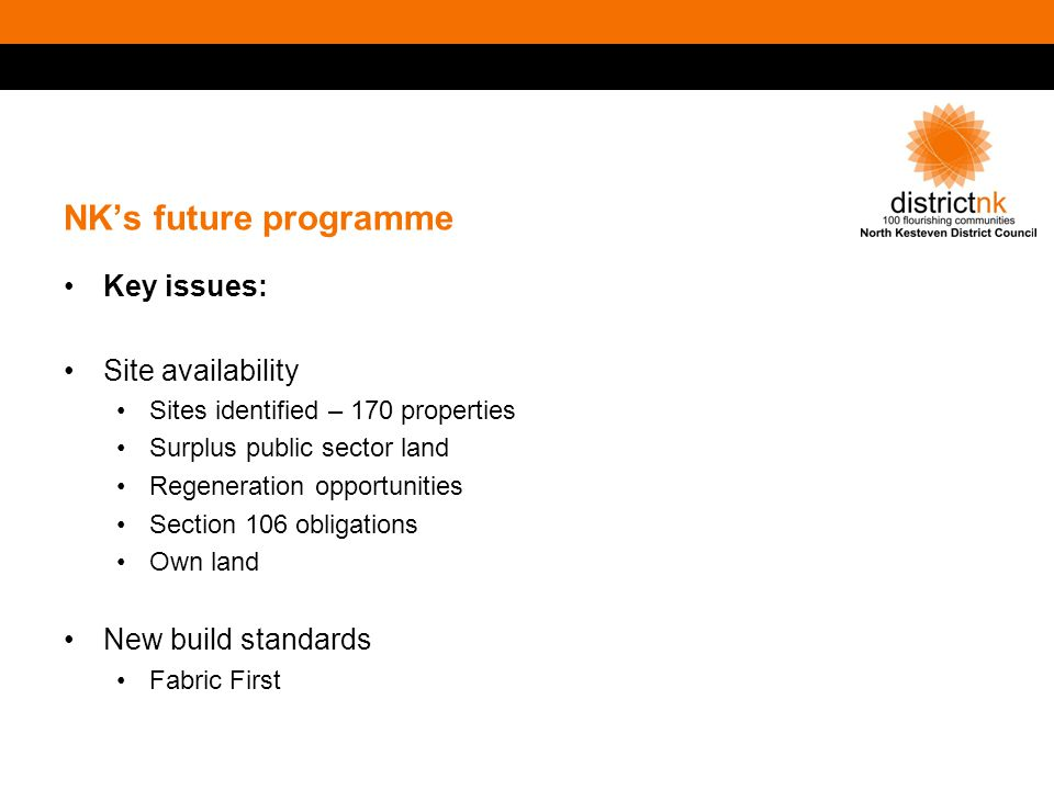 NK's future programme Key issues: Site availability Sites identified – 170 properties Surplus public sector land Regeneration opportunities Section 106 obligations Own land New build standards Fabric First