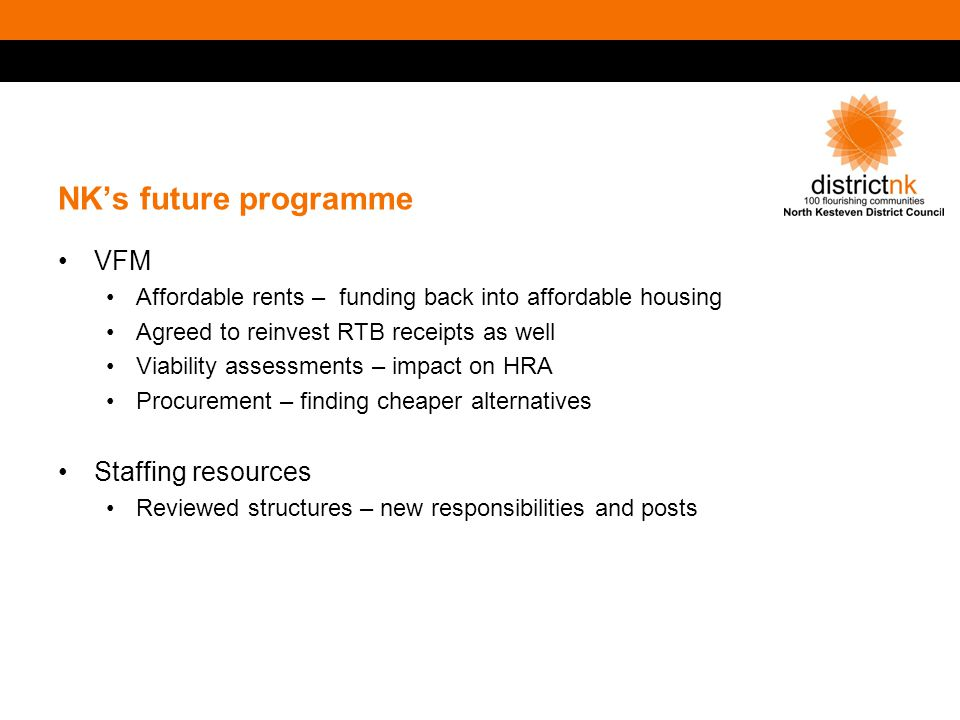 NK's future programme VFM Affordable rents – funding back into affordable housing Agreed to reinvest RTB receipts as well Viability assessments – impact on HRA Procurement – finding cheaper alternatives Staffing resources Reviewed structures – new responsibilities and posts