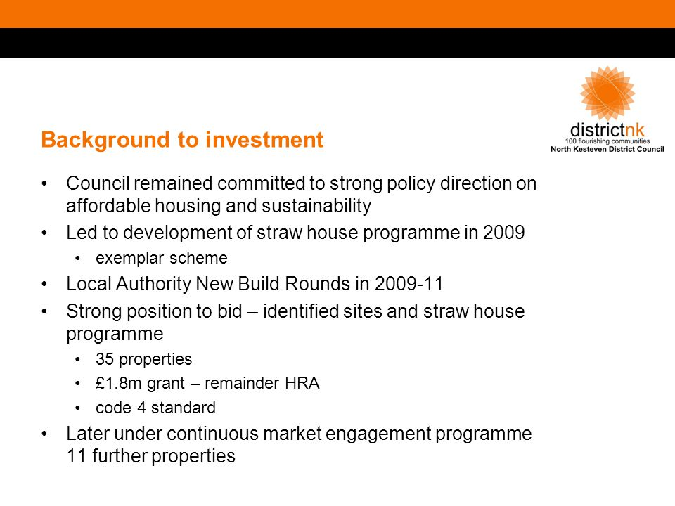 Background to investment Council remained committed to strong policy direction on affordable housing and sustainability Led to development of straw house programme in 2009 exemplar scheme Local Authority New Build Rounds in 2009-11 Strong position to bid – identified sites and straw house programme 35 properties £1.8m grant – remainder HRA code 4 standard Later under continuous market engagement programme 11 further properties