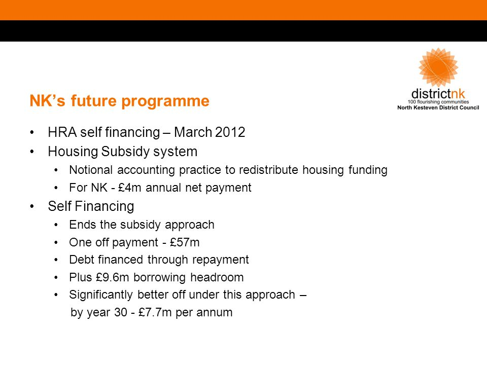 NK's future programme HRA self financing – March 2012 Housing Subsidy system Notional accounting practice to redistribute housing funding For NK - £4m annual net payment Self Financing Ends the subsidy approach One off payment - £57m Debt financed through repayment Plus £9.6m borrowing headroom Significantly better off under this approach – by year 30 - £7.7m per annum