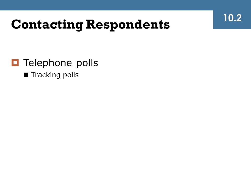 Contacting Respondents  Telephone polls Tracking polls 10.2