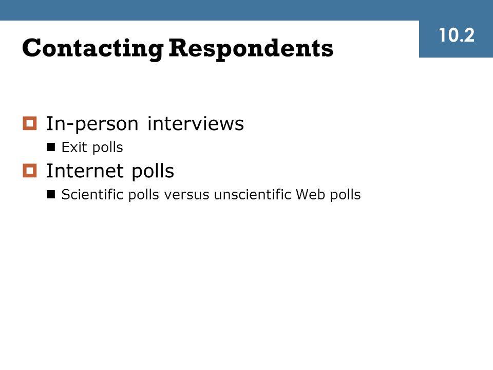 Contacting Respondents  In-person interviews Exit polls  Internet polls Scientific polls versus unscientific Web polls 10.2
