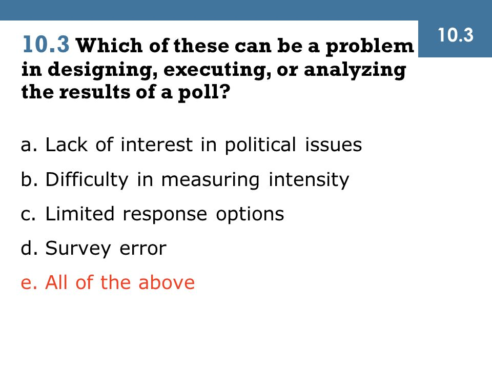 a.Lack of interest in political issues b.Difficulty in measuring intensity c.Limited response options d.Survey error e.All of the above 10.3 Which of these can be a problem in designing, executing, or analyzing the results of a poll.