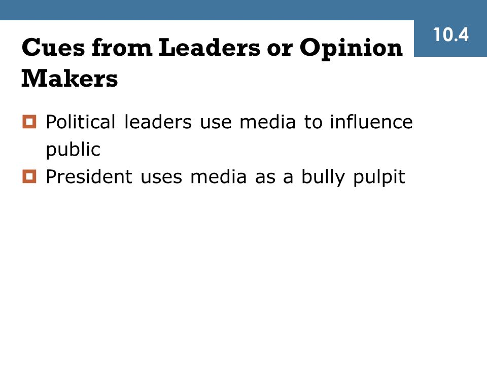 Cues from Leaders or Opinion Makers  Political leaders use media to influence public  President uses media as a bully pulpit 10.4