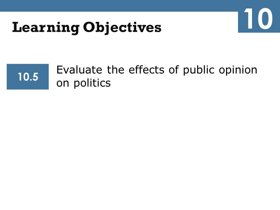 Evaluate the effects of public opinion on politics 10.5 Learning Objectives 10