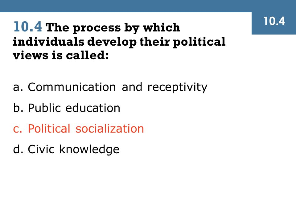 10.4 The process by which individuals develop their political views is called: 10.4 a.Communication and receptivity b.Public education c.Political socialization d.Civic knowledge