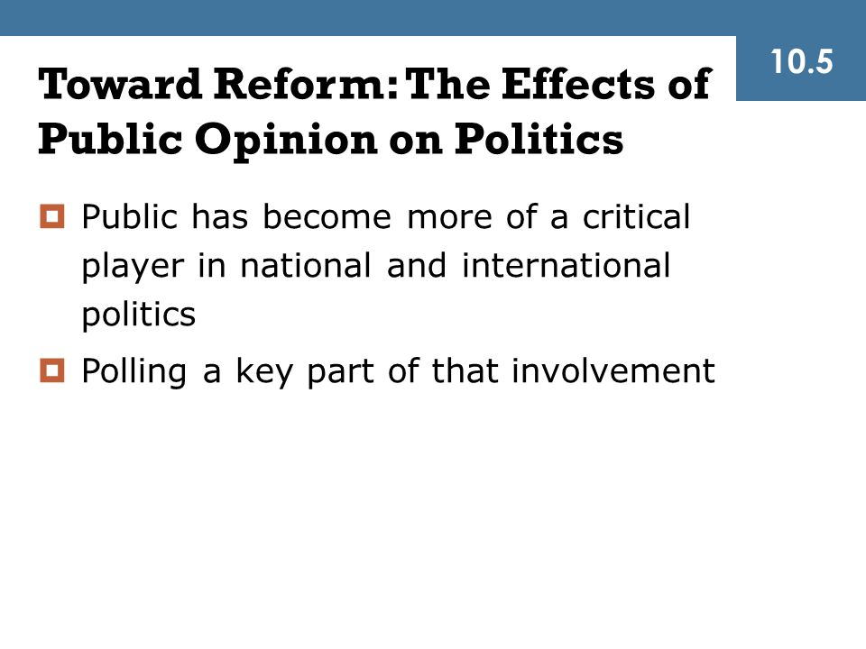Toward Reform: The Effects of Public Opinion on Politics  Public has become more of a critical player in national and international politics  Polling a key part of that involvement 10.5