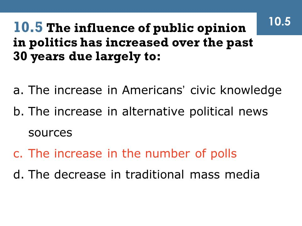 10.5 The influence of public opinion in politics has increased over the past 30 years due largely to: 10.5 a.The increase in Americans' civic knowledge b.The increase in alternative political news sources c.The increase in the number of polls d.The decrease in traditional mass media