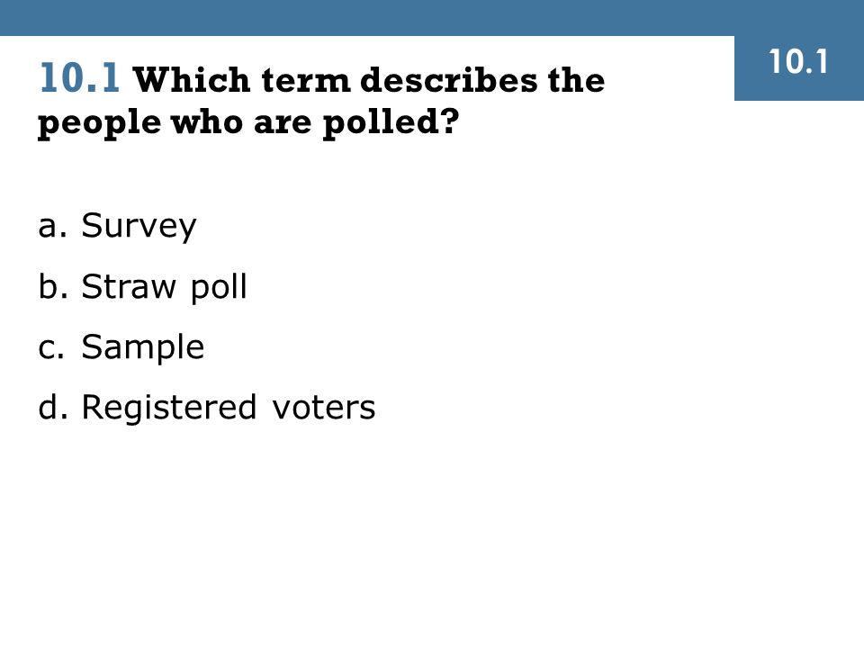 a.Survey b.Straw poll c.Sample d.Registered voters 10.1 Which term describes the people who are polled.