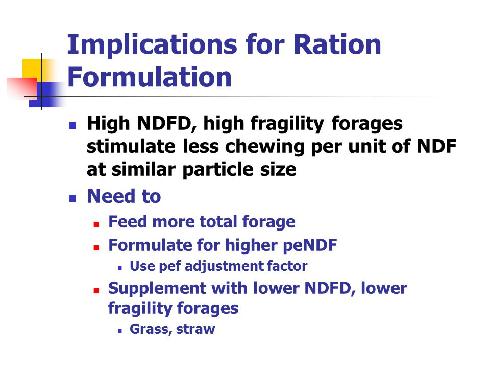 Implications for Ration Formulation High NDFD, high fragility forages stimulate less chewing per unit of NDF at similar particle size Need to Feed mor