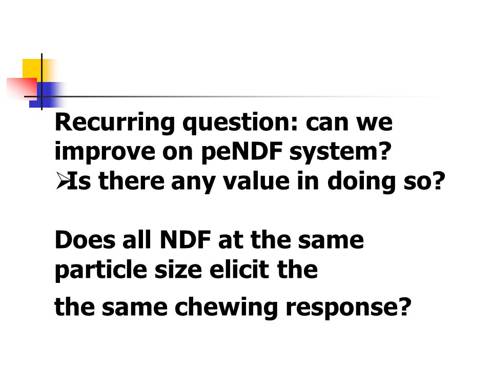 Recurring question: can we improve on peNDF system?  Is there any value in doing so? Does all NDF at the same particle size elicit the the same chewi
