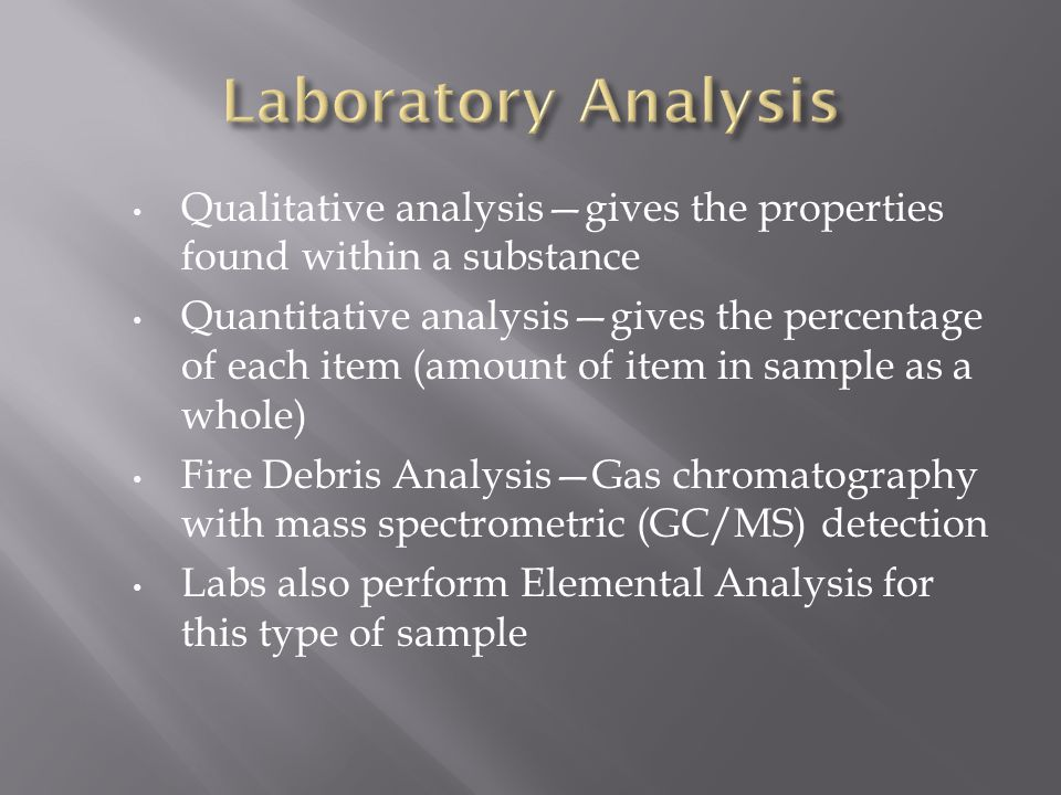 Qualitative analysis—gives the properties found within a substance Quantitative analysis—gives the percentage of each item (amount of item in sample as a whole) Fire Debris Analysis—Gas chromatography with mass spectrometric (GC/MS) detection Labs also perform Elemental Analysis for this type of sample