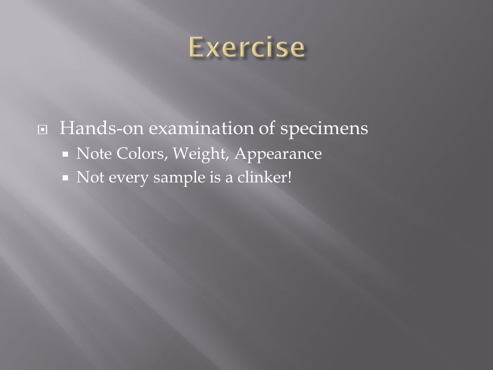 Hands-on examination of specimens  Note Colors, Weight, Appearance  Not every sample is a clinker!