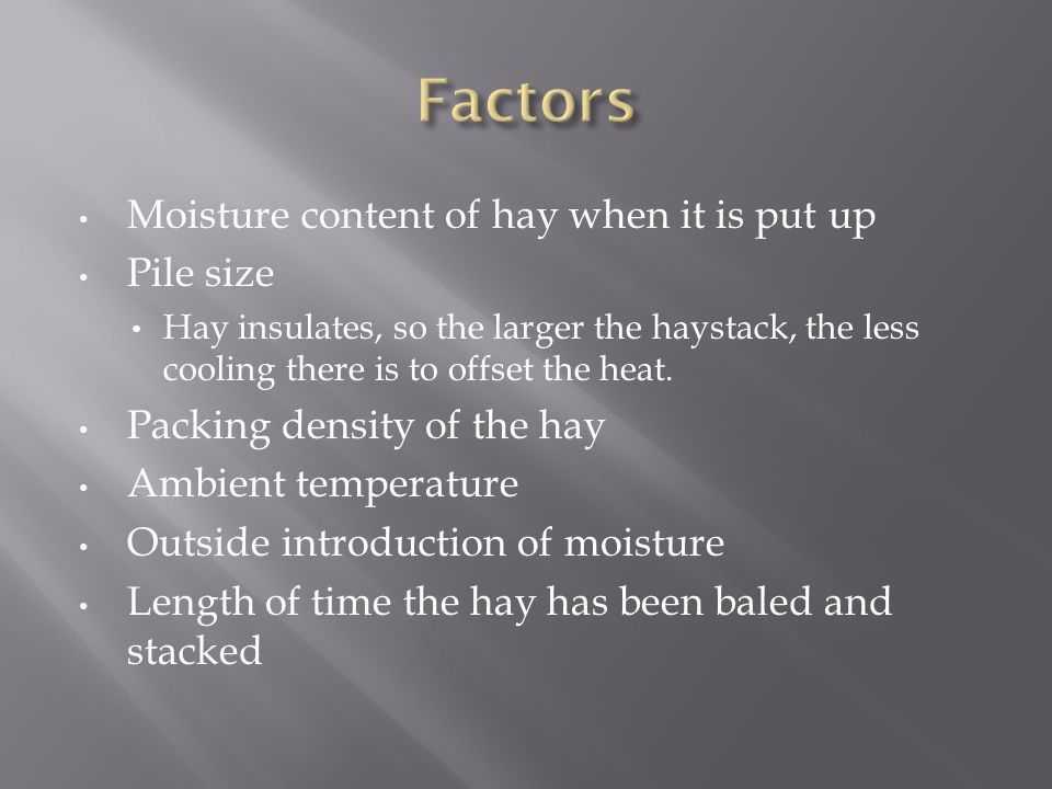 Moisture content of hay when it is put up Pile size Hay insulates, so the larger the haystack, the less cooling there is to offset the heat.
