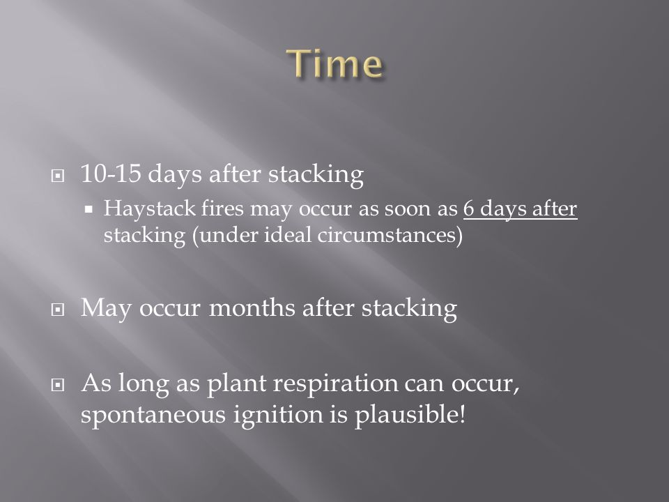  10-15 days after stacking  Haystack fires may occur as soon as 6 days after stacking (under ideal circumstances)  May occur months after stacking  As long as plant respiration can occur, spontaneous ignition is plausible!