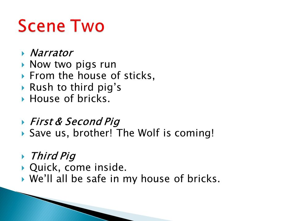  Narrator  Now two pigs run  From the house of sticks,  Rush to third pig's  House of bricks.