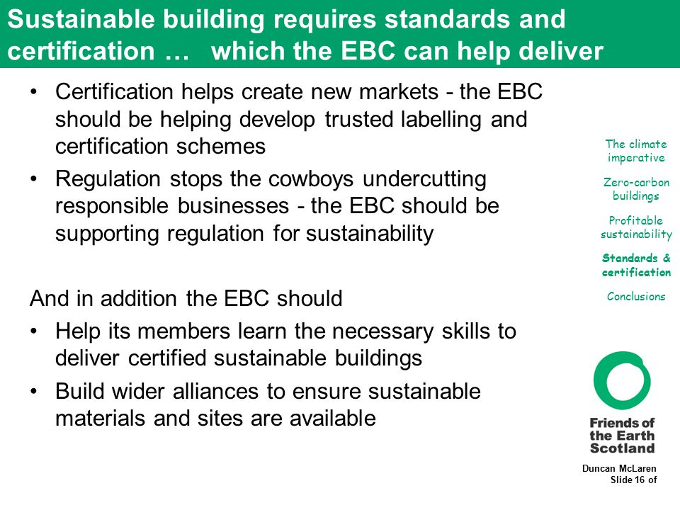 Duncan McLaren Slide 16 of Sustainable building requires standards and certification … which the EBC can help deliver Certification helps create new markets - the EBC should be helping develop trusted labelling and certification schemes Regulation stops the cowboys undercutting responsible businesses - the EBC should be supporting regulation for sustainability And in addition the EBC should Help its members learn the necessary skills to deliver certified sustainable buildings Build wider alliances to ensure sustainable materials and sites are available The climate imperative Zero-carbon buildings Profitable sustainability Standards & certification Conclusions