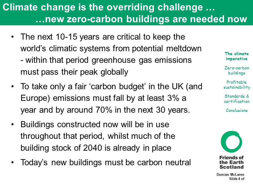 Duncan McLaren Slide 4 of Climate change is the overriding challenge … …new zero-carbon buildings are needed now The next 10-15 years are critical to keep the world's climatic systems from potential meltdown - within that period greenhouse gas emissions must pass their peak globally To take only a fair 'carbon budget' in the UK (and Europe) emissions must fall by at least 3% a year and by around 70% in the next 30 years.