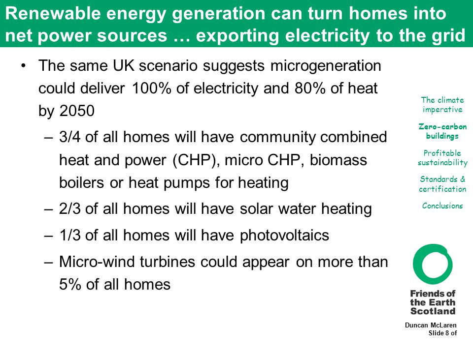 Duncan McLaren Slide 8 of Renewable energy generation can turn homes into net power sources … exporting electricity to the grid The same UK scenario suggests microgeneration could deliver 100% of electricity and 80% of heat by 2050 –3/4 of all homes will have community combined heat and power (CHP), micro CHP, biomass boilers or heat pumps for heating –2/3 of all homes will have solar water heating –1/3 of all homes will have photovoltaics –Micro-wind turbines could appear on more than 5% of all homes The climate imperative Zero-carbon buildings Profitable sustainability Standards & certification Conclusions