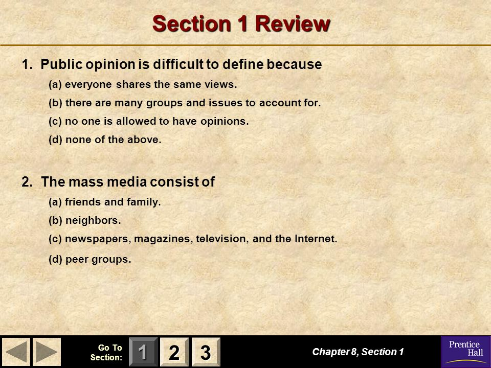 123 Go To Section: Section 1 Review 1. Public opinion is difficult to define because (a) everyone shares the same views. (b) there are many groups and