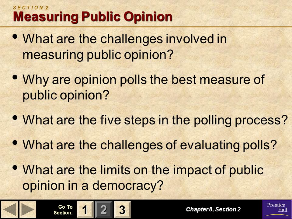 123 Go To Section: Measuring Public Opinion S E C T I O N 2 Measuring Public Opinion What are the challenges involved in measuring public opinion? Why
