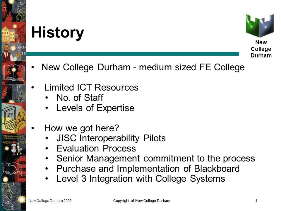 New College Durham New College Durham 2003Copyright of New College Durham4 History New College Durham - medium sized FE College Limited ICT Resources No.