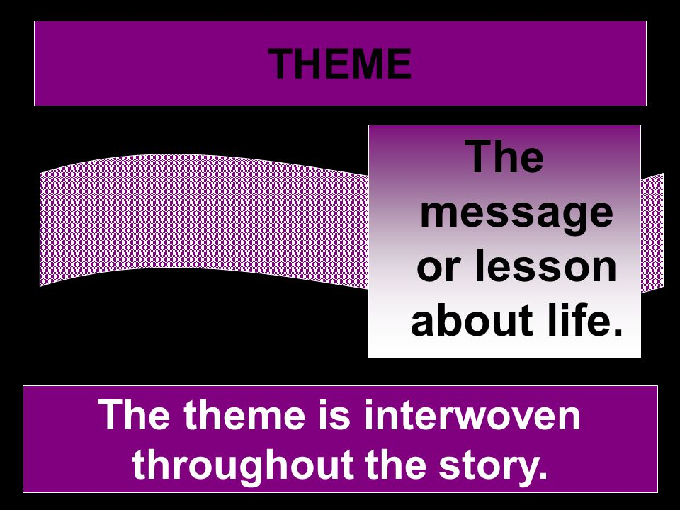 THEME The theme is interwoven throughout the story. The message or lesson about life.