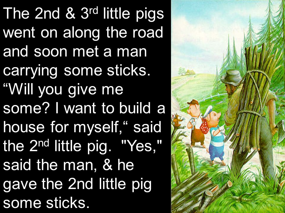 "The 2nd & 3 rd little pigs went on along the road and soon met a man carrying some sticks. ""Will you give me some? I want to build a house for myself,"