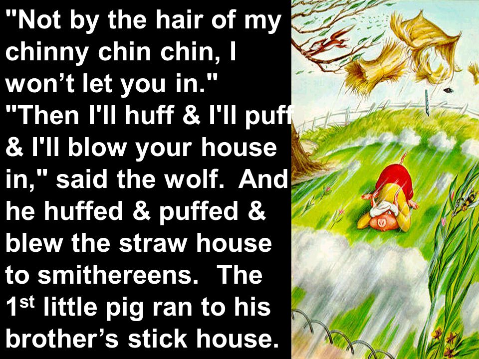 Not by the hair of my chinny chin chin, I won't let you in. Then I ll huff & I ll puff & I ll blow your house in, said the wolf.