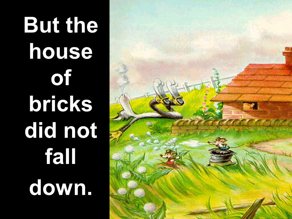 But the house of bricks did not fall down.