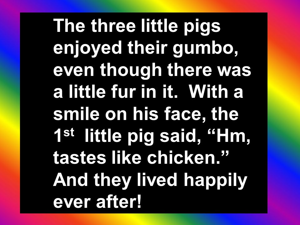 "The three little pigs enjoyed their gumbo, even though there was a little fur in it. With a smile on his face, the 1 st little pig said, ""Hm, tastes l"