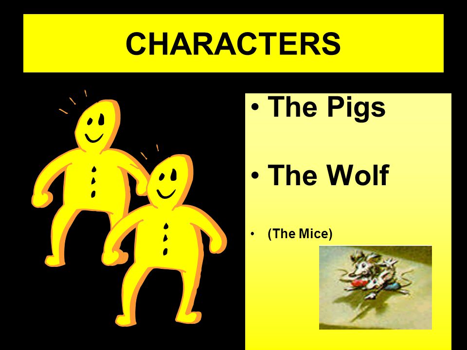 CHARACTERS The Pigs The Wolf (The Mice)