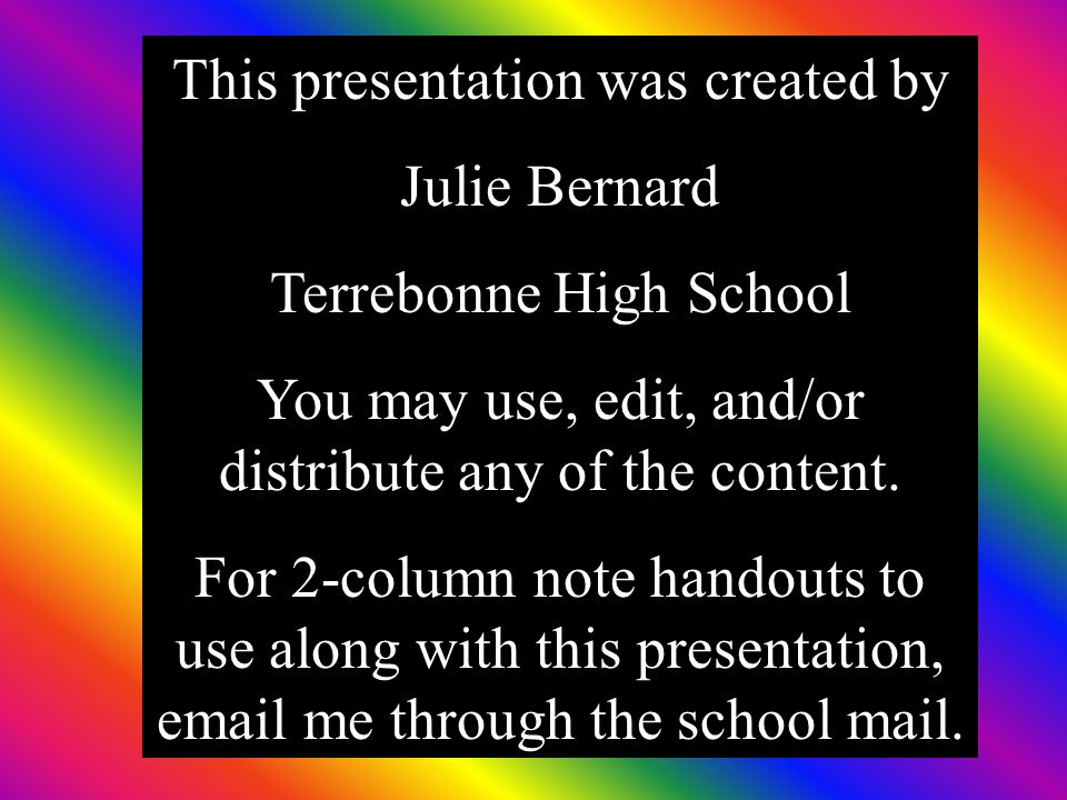 This presentation was created by Julie Bernard Terrebonne High School You may use, edit, and/or distribute any of the content. For 2-column note hando
