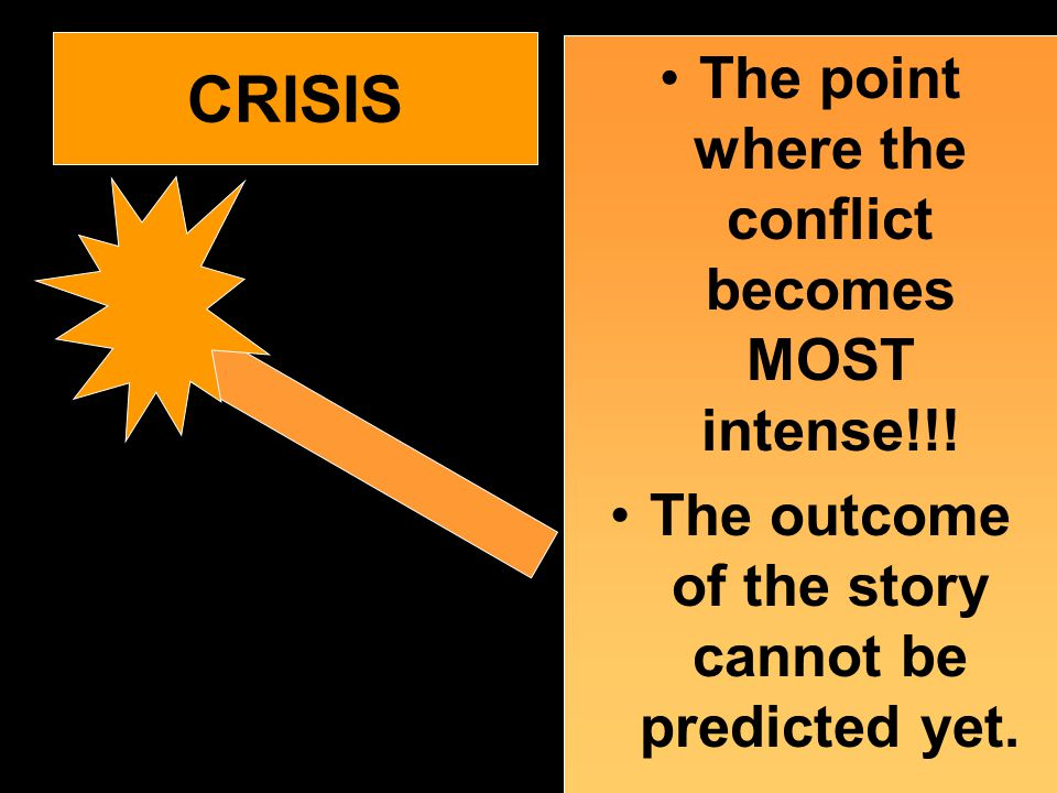 CRISIS The point where the conflict becomes MOST intense!!! The outcome of the story cannot be predicted yet.