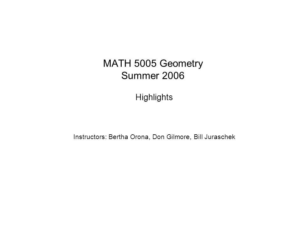 MATH 5005 Geometry Summer 2006 Highlights Instructors: Bertha Orona, Don Gilmore, Bill Juraschek