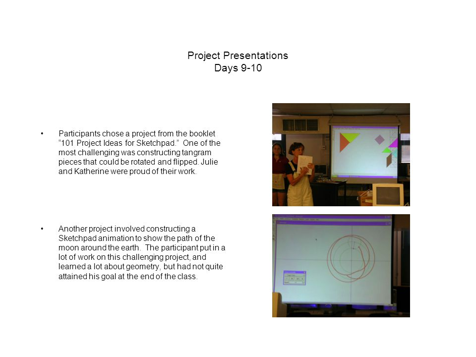 Project Presentations Days 9-10 Participants chose a project from the booklet 101 Project Ideas for Sketchpad. One of the most challenging was constructing tangram pieces that could be rotated and flipped.
