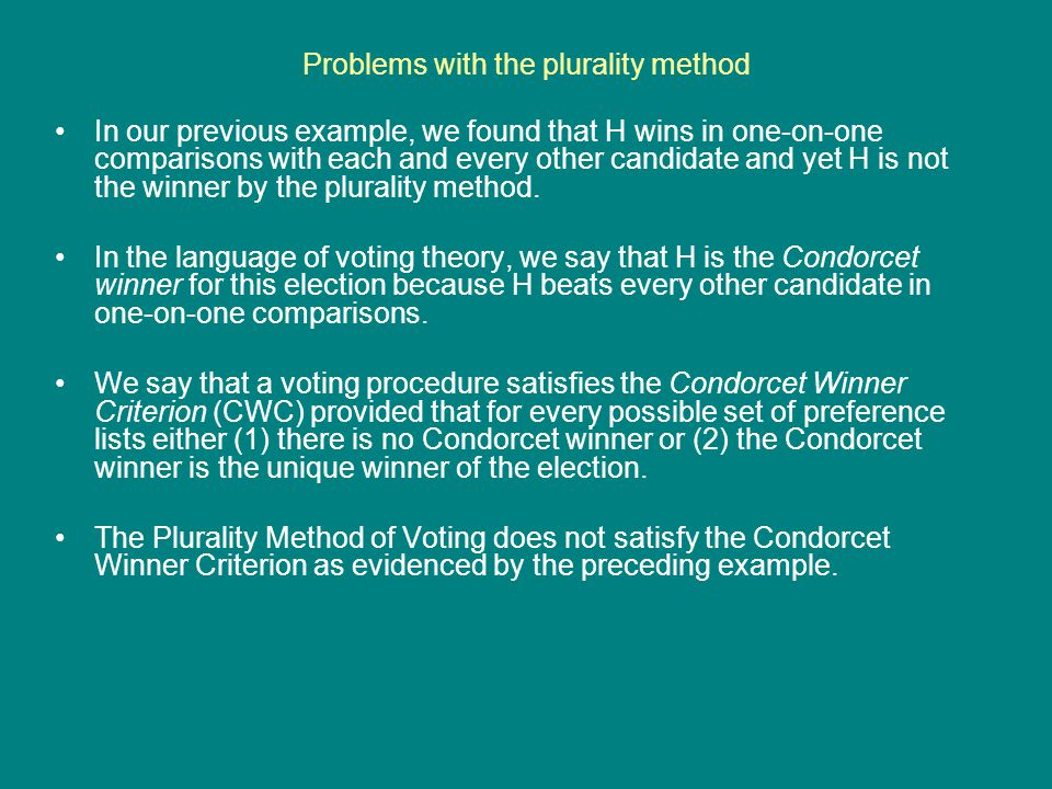 Problems with the plurality method In our previous example, we found that H wins in one-on-one comparisons with each and every other candidate and yet