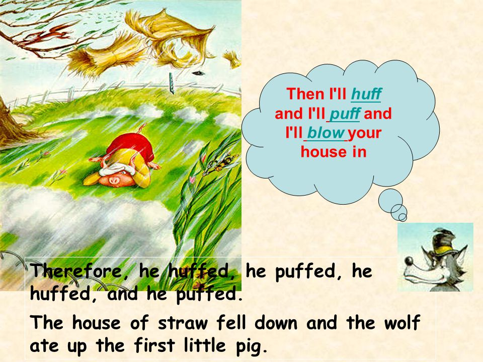 Therefore, he huffed, he puffed, he huffed, and he puffed. The house of straw fell down and the wolf ate up the first little pig. Then I'll huff and I
