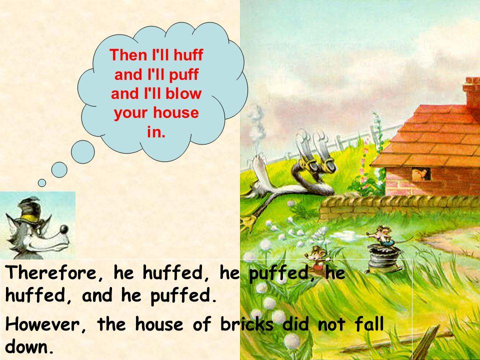 Therefore, he huffed, he puffed, he huffed, and he puffed. However, the house of bricks did not fall down. Then I'll huff and I'll puff and I'll blow