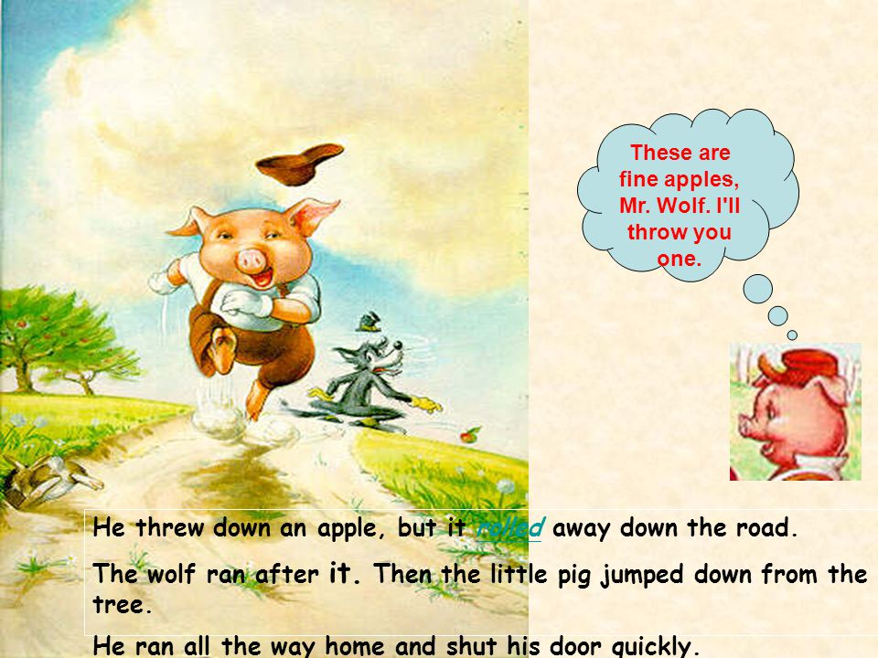 He threw down an apple, but it rolled away down the road.rolled The wolf ran after it. Then the little pig jumped down from the tree. He ran all the w
