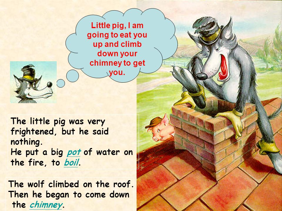 The little pig was very frightened, but he said nothing. He put a big pot of water on the fire, to boil.potboil The wolf climbed on the roof. Then he