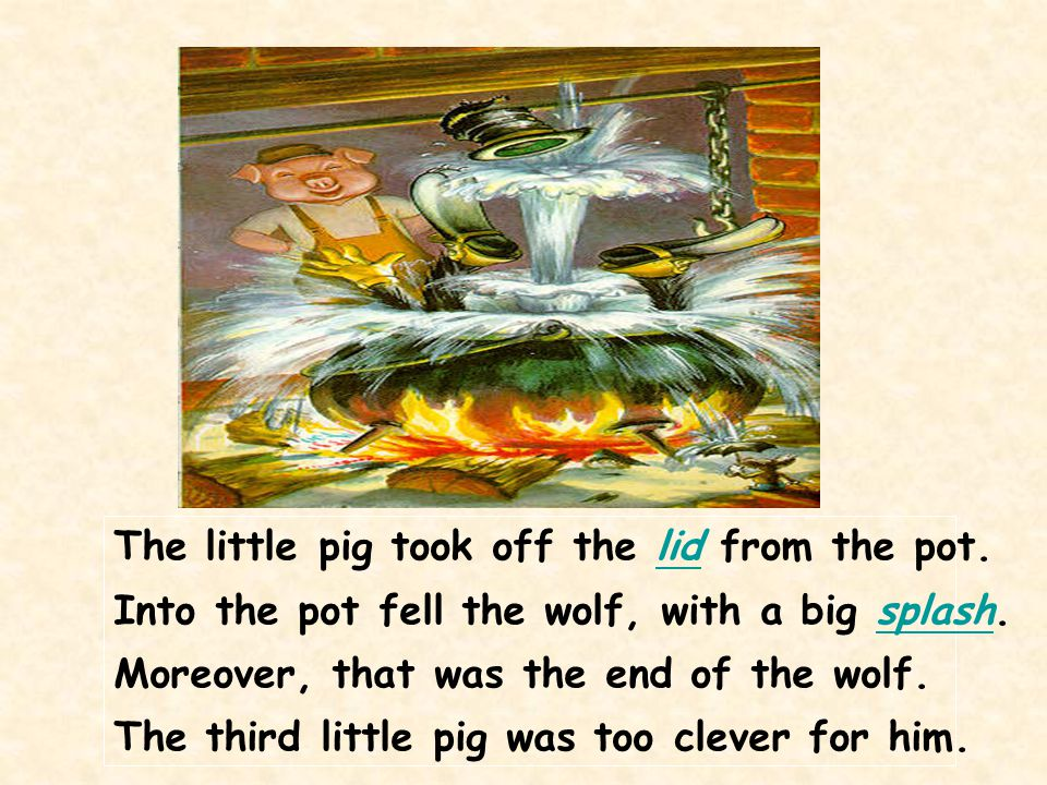 The little pig took off the lid from the pot.lid Into the pot fell the wolf, with a big splash.splash Moreover, that was the end of the wolf. The thir
