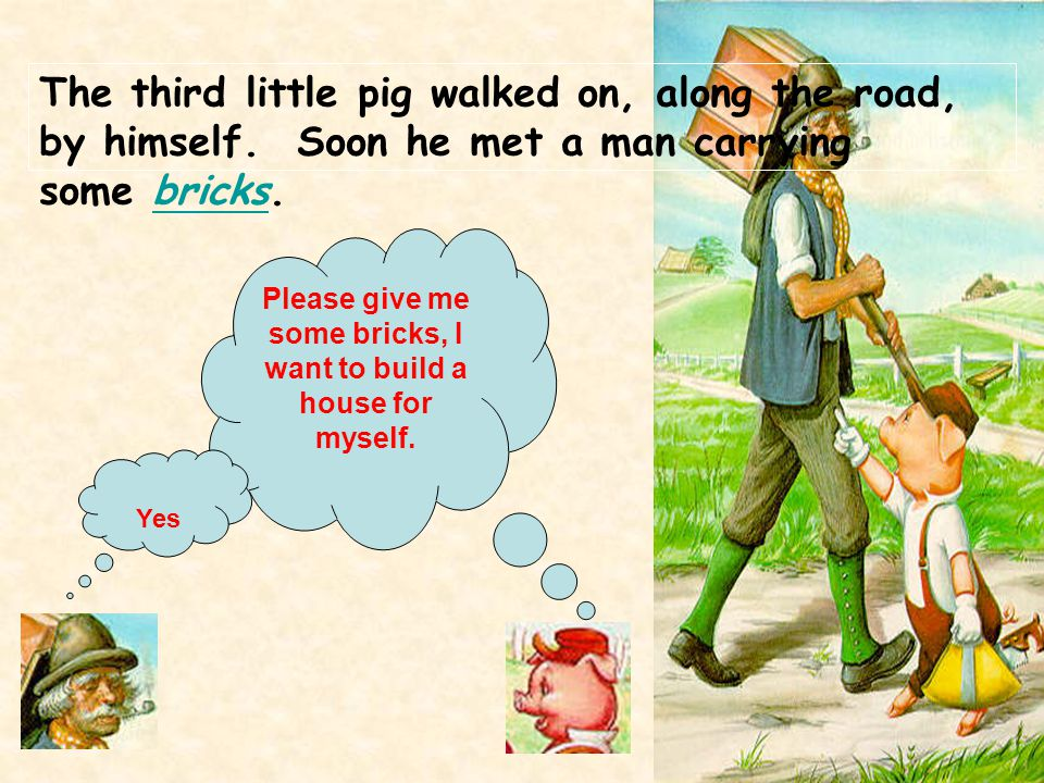 The third little pig walked on, along the road, by himself. Soon he met a man carrying some bricks.bricks Please give me some bricks, I want to build